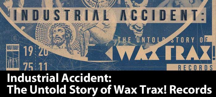 Industrial Accident: The Untold Story of Wax Trax! Records